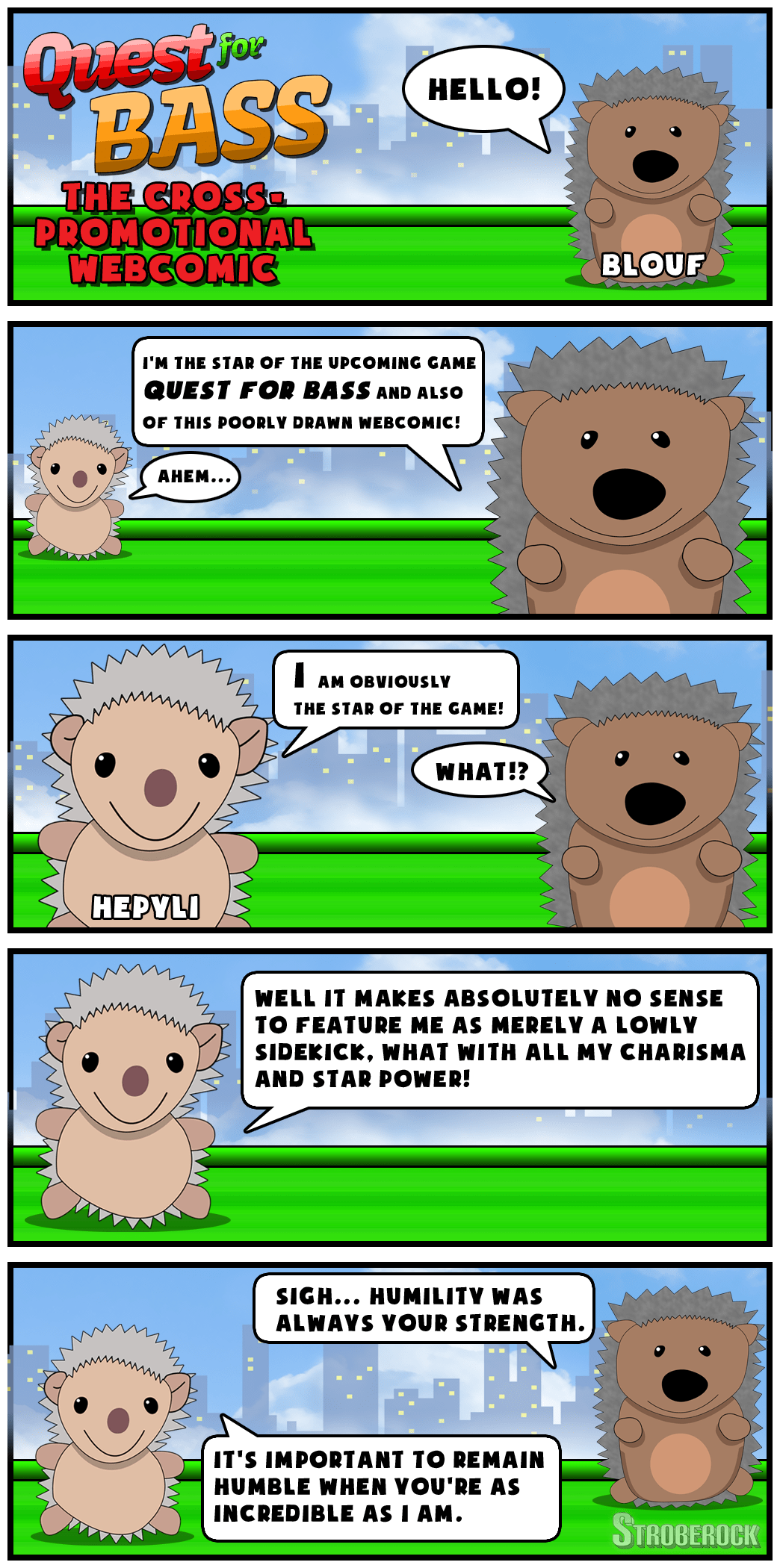 Quest for Bass: The Cross-Promotional Webcomic Description: A webcomic in five panels, featuring two characters, Blouf and Hepyli. Panel 1. Blouf stands in the foreground. Blouf: Hello! Panel 2. Blouf stands in the foreground. Hepyli stands in the back. Blouf: I'm the star of the upcoming game Quest for Bass, and also of this poorly drawn webcomic! Hepyli: Ahem.... Panel 3. Both Hepyli and Blouf stand in the foreground. Hepyli: I am obviously the star of the game! Blouf: What!? Panel 4. Hepyli stands in the foreground. Hepyli: Well it makes absolutely no sense to feature me as merely a lowly sidekick, what with all my charisma and star power! Panel 5. Hepyli and Blouf stand in the foreground. Blouf: Sigh... humility was always your strength. Hepyli: It's important to remain humble when you're as incredible as I am.