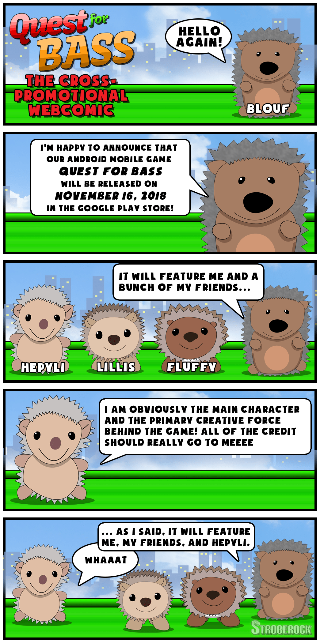 "Webcomic featuring Blouf and Hepyli. Blouf says, ""I'm happy to announce that our upcoming android mobile game, Quest for Bass, will be released on November 16th, 2018, in the Google Play Store! It will feature me and a bunch of my friends..."" Hepyli interrupts and says, ""I am obviously the main character and the primary creative force behind the game! All of the credit really should be going to me"". Blouf says, ""As I said, the game features me, my friends, and Hepyli."" To which Hepyli exclaims, ""Whaaat"""